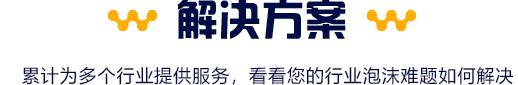 解决方案:lei计wei39个行ye、1万1qian多家客hu提供整ti消泡解决方案,看看您的行ye泡沫nan题ru何解决